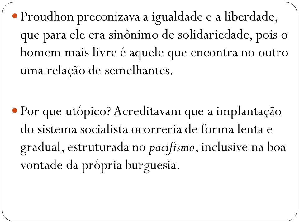Proudhon preconizava a igualdade e a liberdade, que para ele era sinônimo de solidariedade, pois o homem mais livre é aquele que encontra no outro uma relação de semelhantes.