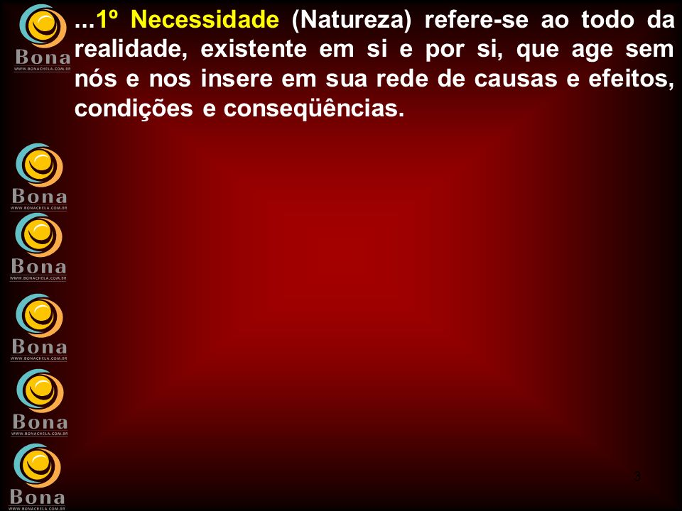...1º Necessidade (Natureza) refere-se ao todo da realidade, existente em si e por si, que age sem nós e nos insere em sua rede de causas e efeitos, condições e conseqüências.