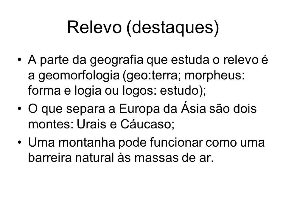 Relevo (destaques) A parte da geografia que estuda o relevo é a geomorfologia (geo:terra; morpheus: forma e logia ou logos: estudo);