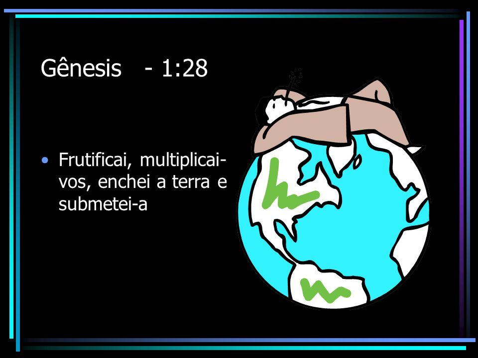 Gênesis - 1:28 Frutificai, multiplicai-vos, enchei a terra e submetei-a