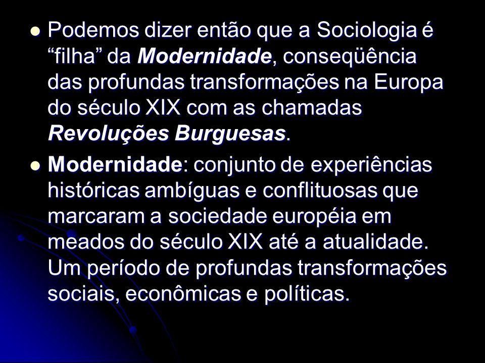 Podemos dizer então que a Sociologia é filha da Modernidade, conseqüência das profundas transformações na Europa do século XIX com as chamadas Revoluções Burguesas.