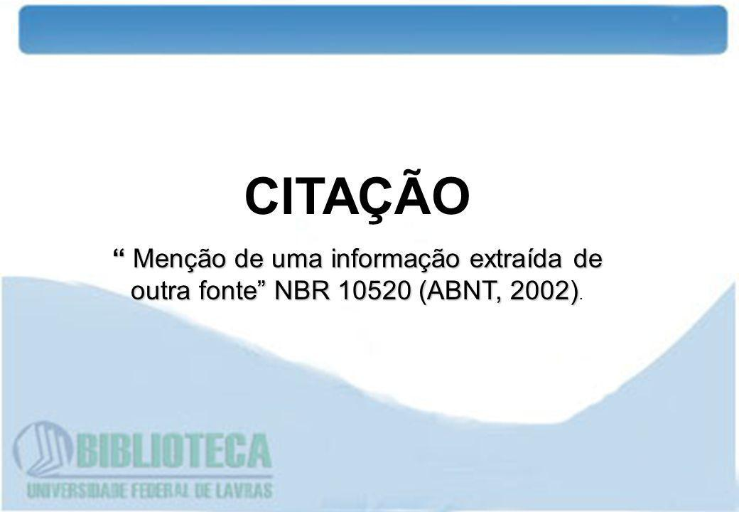 CITAÇÃO Menção de uma informação extraída de outra fonte NBR 10520 (ABNT, 2002).