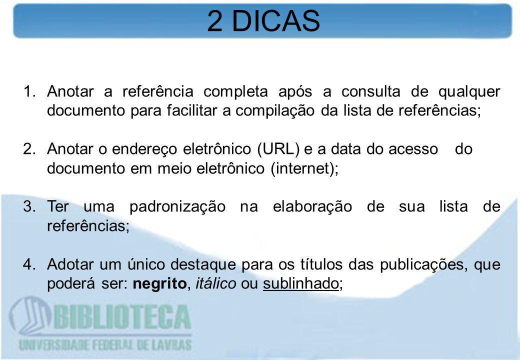 2 DICAS Anotar a referência completa após a consulta de qualquer documento para facilitar a compilação da lista de referências;
