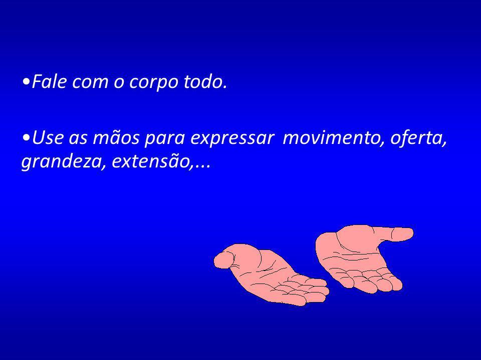 Fale com o corpo todo. Use as mãos para expressar movimento, oferta, grandeza, extensão,...