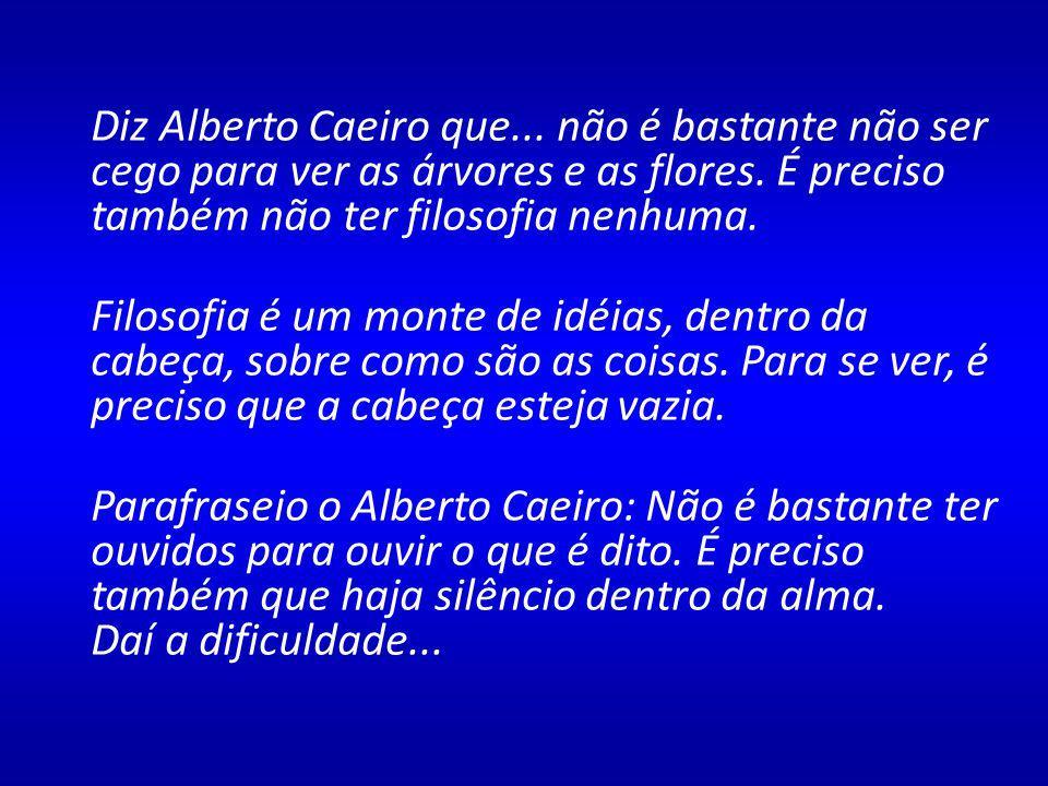 Diz Alberto Caeiro que... não é bastante não ser cego para ver as árvores e as flores. É preciso também não ter filosofia nenhuma.