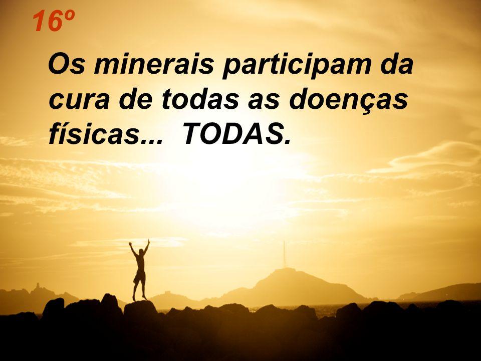 16º Os minerais participam da cura de todas as doenças físicas... TODAS.