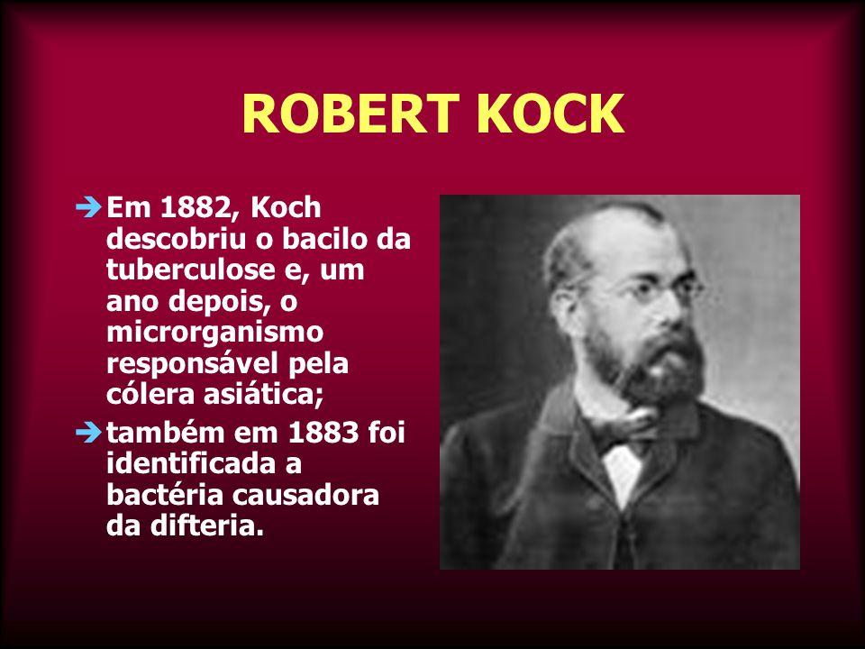 ROBERT KOCK Em 1882, Koch descobriu o bacilo da tuberculose e, um ano depois, o microrganismo responsável pela cólera asiática;