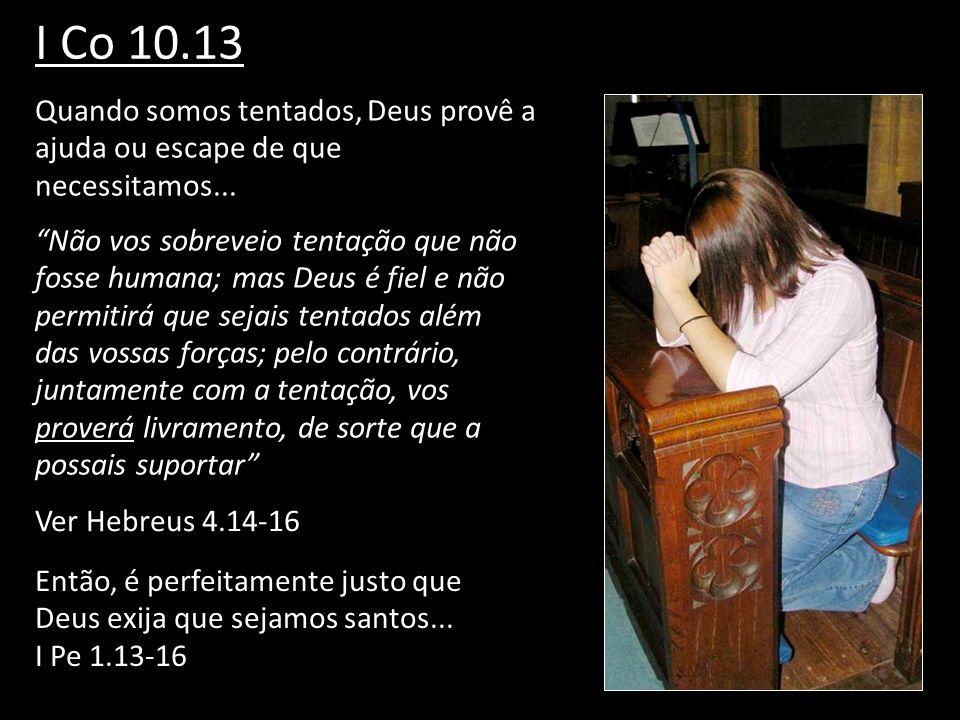 I Co 10.13Quando somos tentados, Deus provê a ajuda ou escape de que necessitamos...