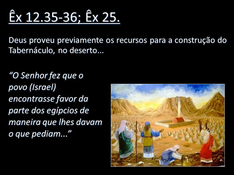 Êx 12.35-36; Êx 25.Deus proveu previamente os recursos para a construção do Tabernáculo, no deserto...