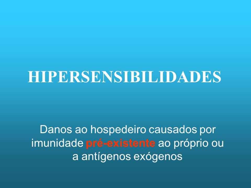 HIPERSENSIBILIDADES Danos ao hospedeiro causados por imunidade pré-existente ao próprio ou a antígenos exógenos.