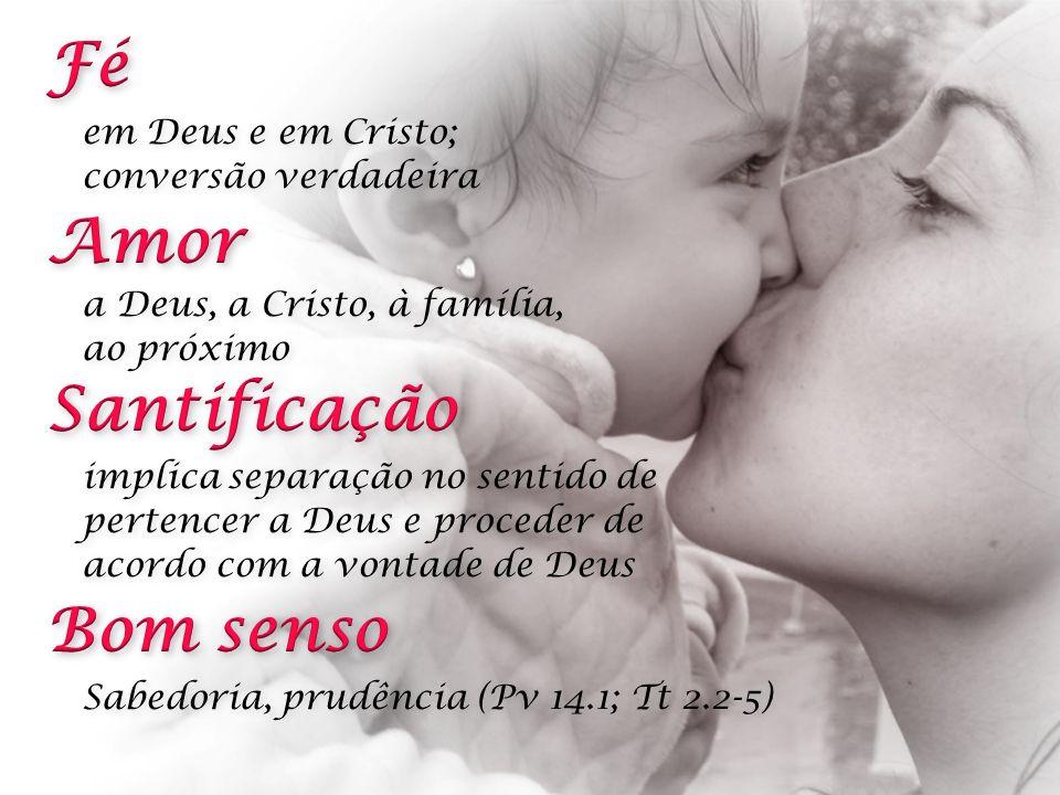 Fé Amor Santificação Bom senso em Deus e em Cristo;