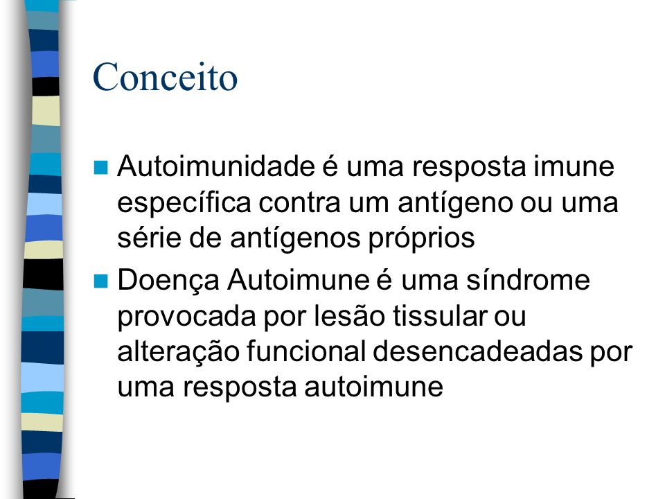 Conceito Autoimunidade é uma resposta imune específica contra um antígeno ou uma série de antígenos próprios.