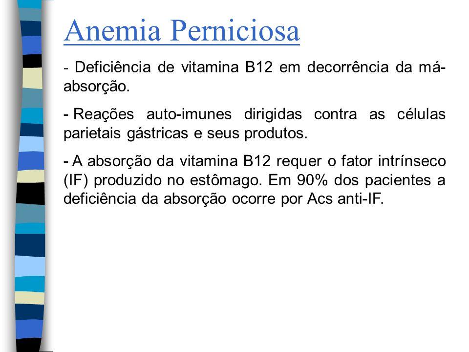Anemia Perniciosa- Deficiência de vitamina B12 em decorrência da má-absorção.