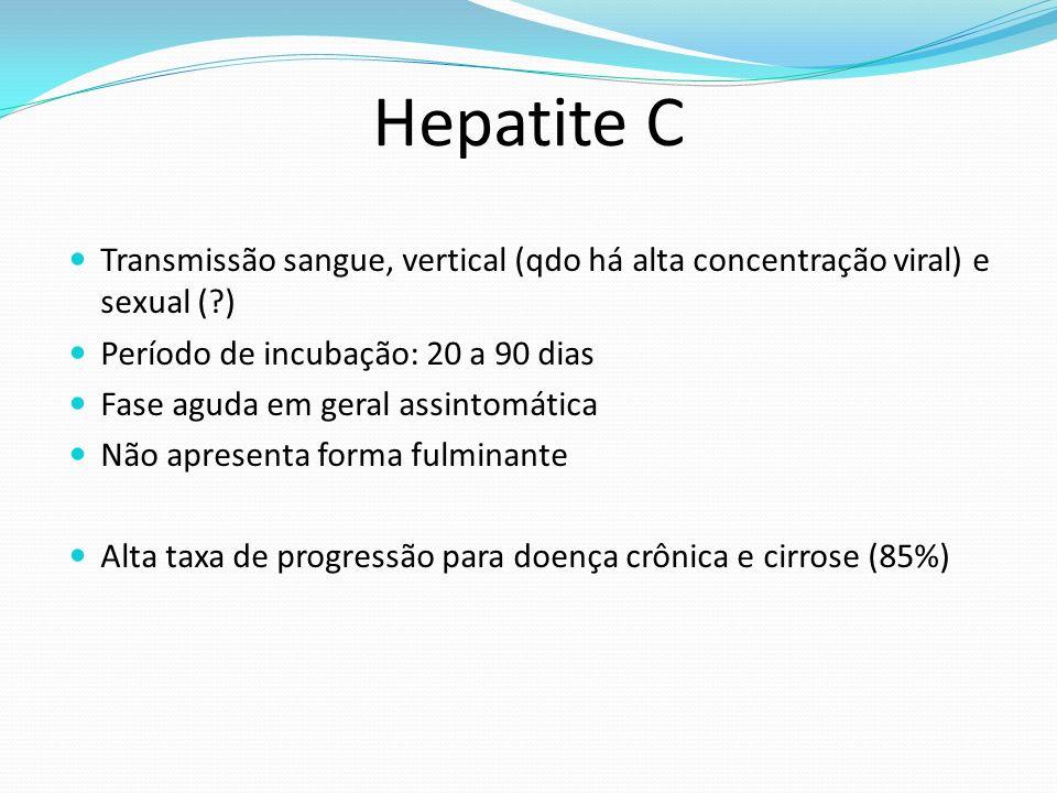 Hepatite C Transmissão sangue, vertical (qdo há alta concentração viral) e sexual ( ) Período de incubação: 20 a 90 dias.