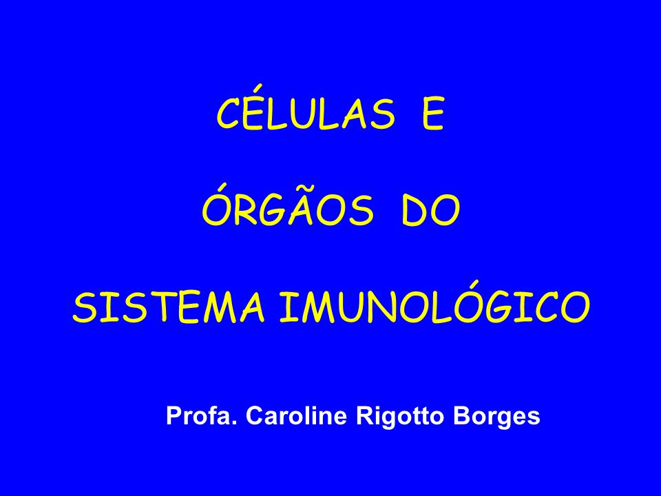 CÉLULAS E ÓRGÃOS DO SISTEMA IMUNOLÓGICO