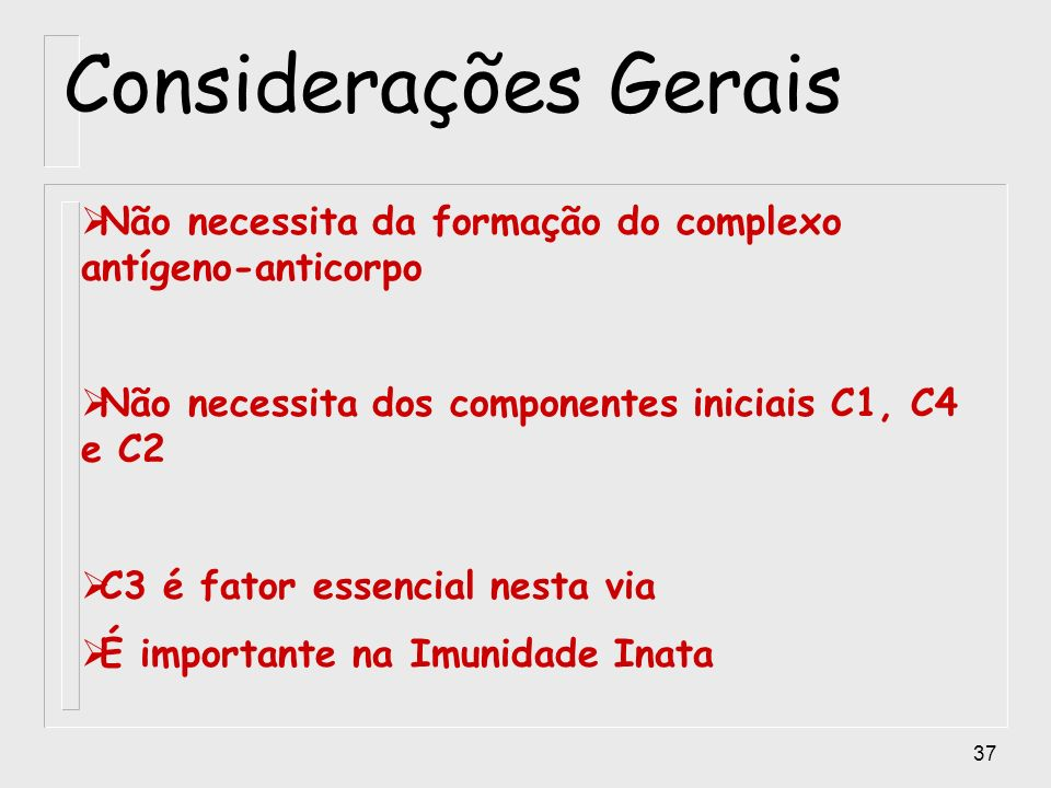 Considerações Gerais Não necessita da formação do complexo antígeno-anticorpo. Não necessita dos componentes iniciais C1, C4 e C2.