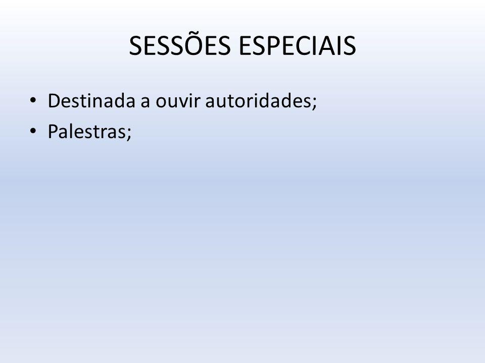 SESSÕES ESPECIAIS Destinada a ouvir autoridades; Palestras;
