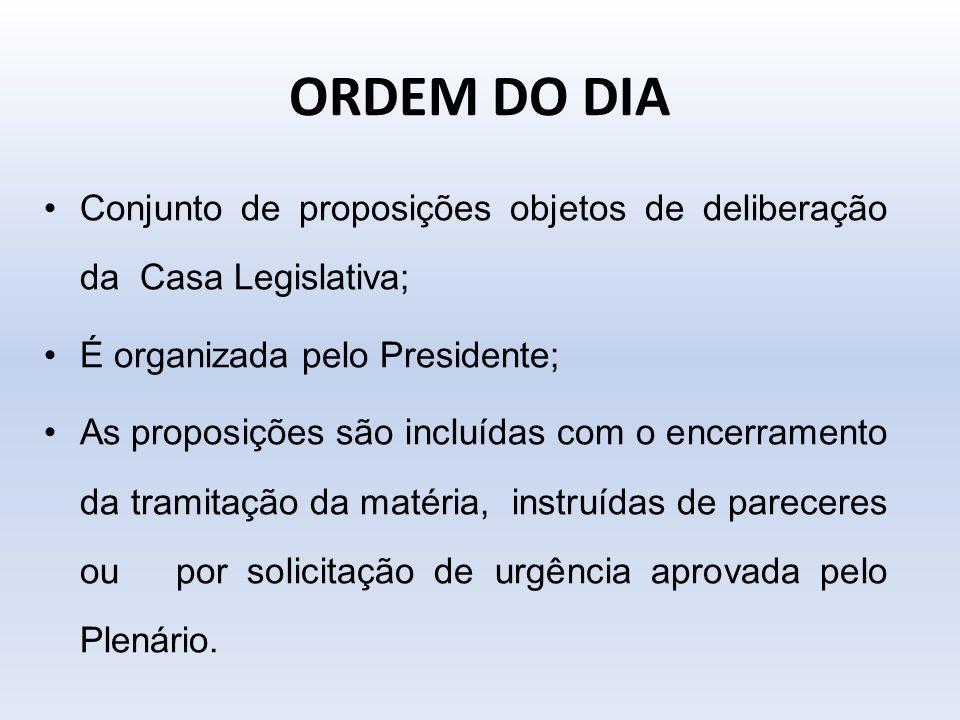 ORDEM DO DIA Conjunto de proposições objetos de deliberação da Casa Legislativa; É organizada pelo Presidente;