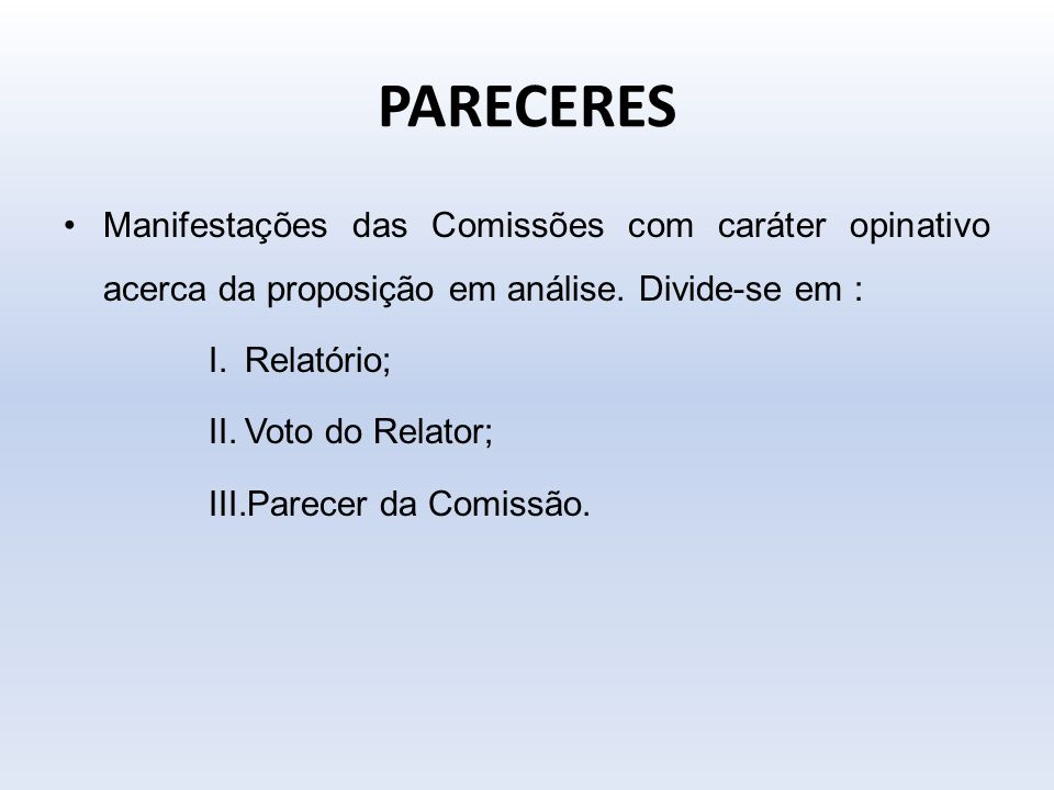 PARECERES Manifestações das Comissões com caráter opinativo acerca da proposição em análise. Divide-se em :