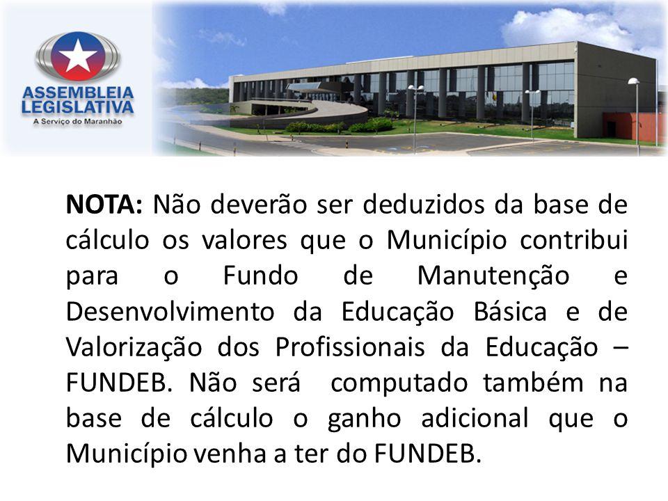 NOTA: Não deverão ser deduzidos da base de cálculo os valores que o Município contribui para o Fundo de Manutenção e Desenvolvimento da Educação Básica e de Valorização dos Profissionais da Educação – FUNDEB.