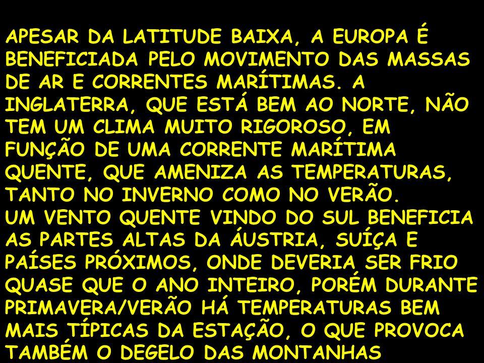 APESAR DA LATITUDE BAIXA, A EUROPA É BENEFICIADA PELO MOVIMENTO DAS MASSAS DE AR E CORRENTES MARÍTIMAS. A INGLATERRA, QUE ESTÁ BEM AO NORTE, NÃO TEM UM CLIMA MUITO RIGOROSO, EM FUNÇÃO DE UMA CORRENTE MARÍTIMA QUENTE, QUE AMENIZA AS TEMPERATURAS, TANTO NO INVERNO COMO NO VERÃO.