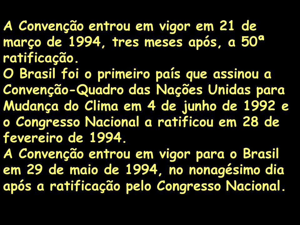 A Convenção entrou em vigor em 21 de março de 1994, tres meses após, a 50ª ratificação. O Brasil foi o primeiro país que assinou a Convenção-Quadro das Nações Unidas para Mudança do Clima em 4 de junho de 1992 e o Congresso Nacional a ratificou em 28 de fevereiro de 1994.