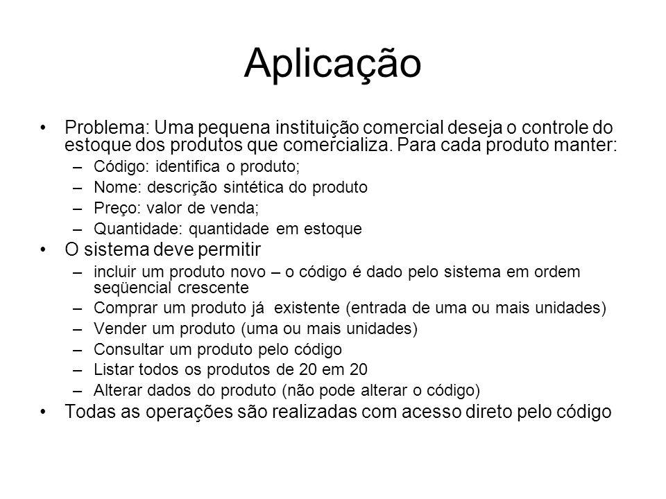 AplicaçãoProblema: Uma pequena instituição comercial deseja o controle do estoque dos produtos que comercializa. Para cada produto manter: