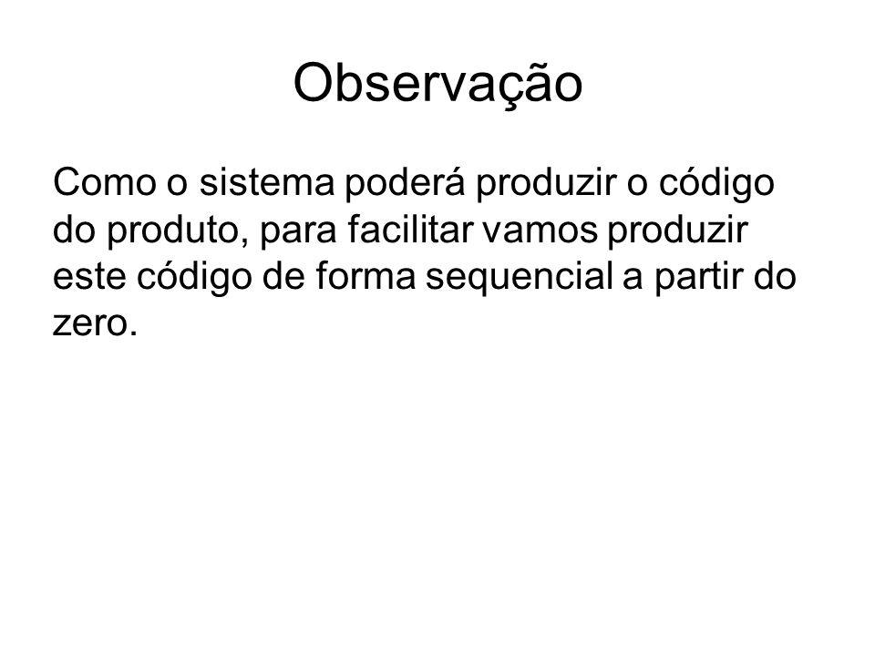 ObservaçãoComo o sistema poderá produzir o código do produto, para facilitar vamos produzir este código de forma sequencial a partir do zero.