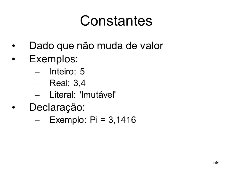 Constantes Dado que não muda de valor Exemplos: Declaração: Inteiro: 5