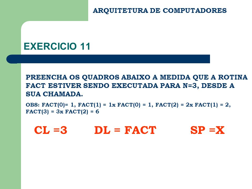 CL =3 DL = FACT SP =X EXERCICIO 11 ARQUITETURA DE COMPUTADORES