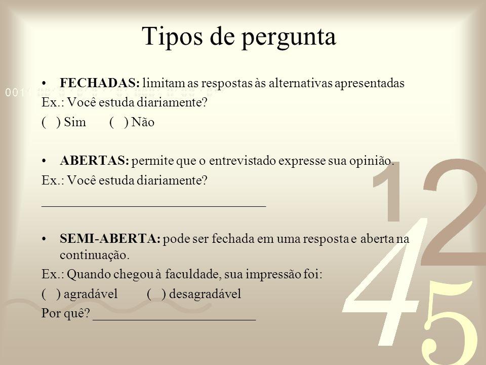 Tipos de pergunta FECHADAS: limitam as respostas às alternativas apresentadas. Ex.: Você estuda diariamente