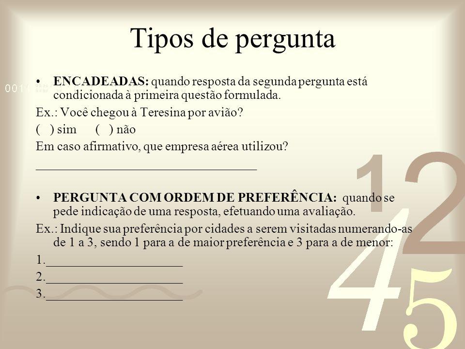 Tipos de pergunta ENCADEADAS: quando resposta da segunda pergunta está condicionada à primeira questão formulada.