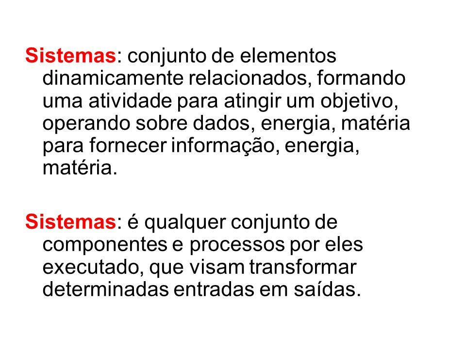 Sistemas: conjunto de elementos dinamicamente relacionados, formando uma atividade para atingir um objetivo, operando sobre dados, energia, matéria para fornecer informação, energia, matéria.