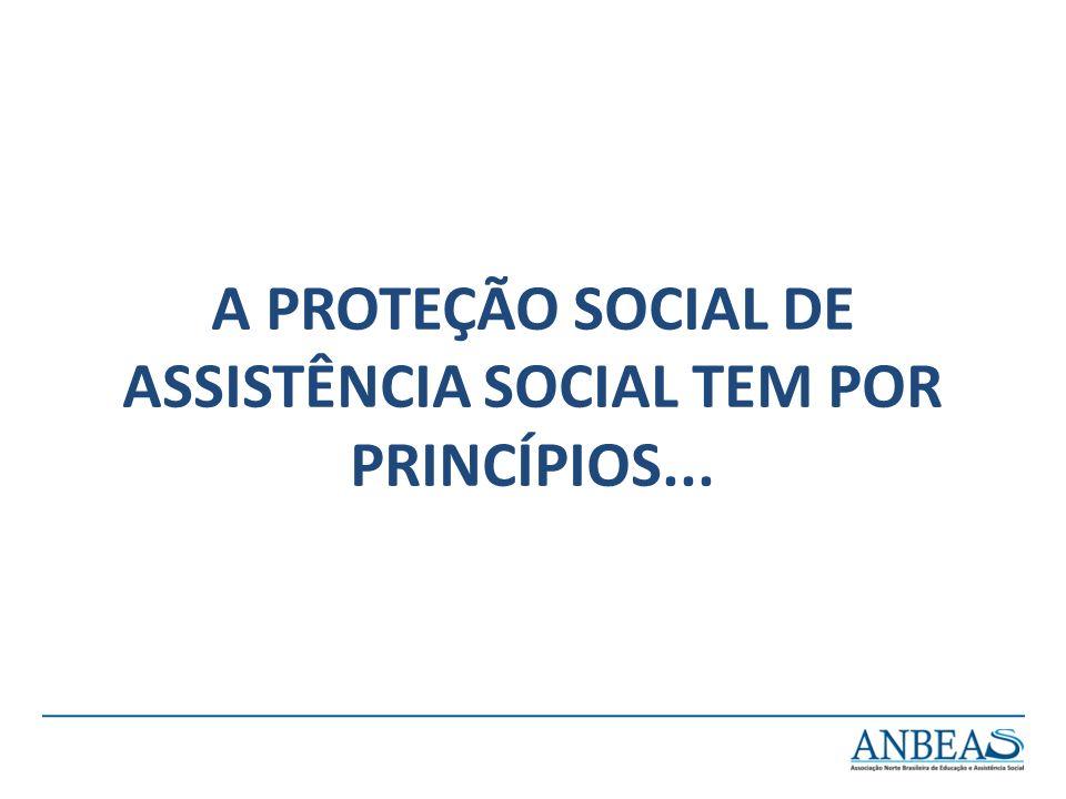 A PROTEÇÃO SOCIAL DE ASSISTÊNCIA SOCIAL TEM POR PRINCÍPIOS...