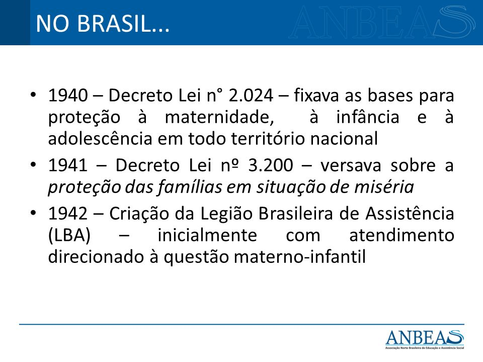 NO BRASIL...1940 – Decreto Lei n° 2.024 – fixava as bases para proteção à maternidade, à infância e à adolescência em todo território nacional.