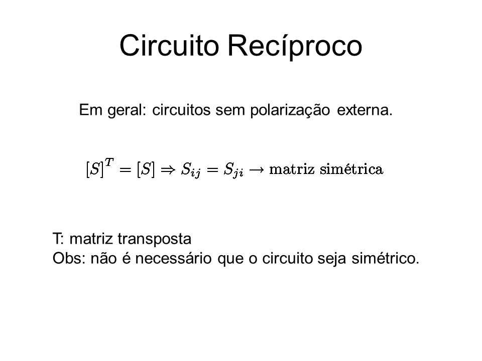 Circuito Recíproco Em geral: circuitos sem polarização externa.