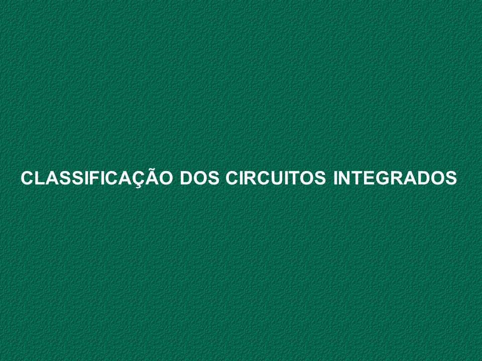 CLASSIFICAÇÃO DOS CIRCUITOS INTEGRADOS