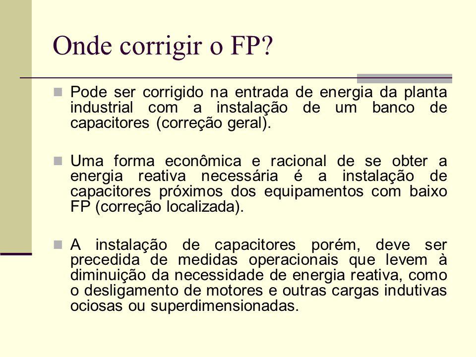 Onde corrigir o FP Pode ser corrigido na entrada de energia da planta industrial com a instalação de um banco de capacitores (correção geral).