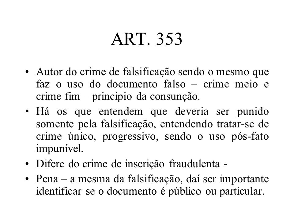 ART. 353Autor do crime de falsificação sendo o mesmo que faz o uso do documento falso – crime meio e crime fim – princípio da consunção.