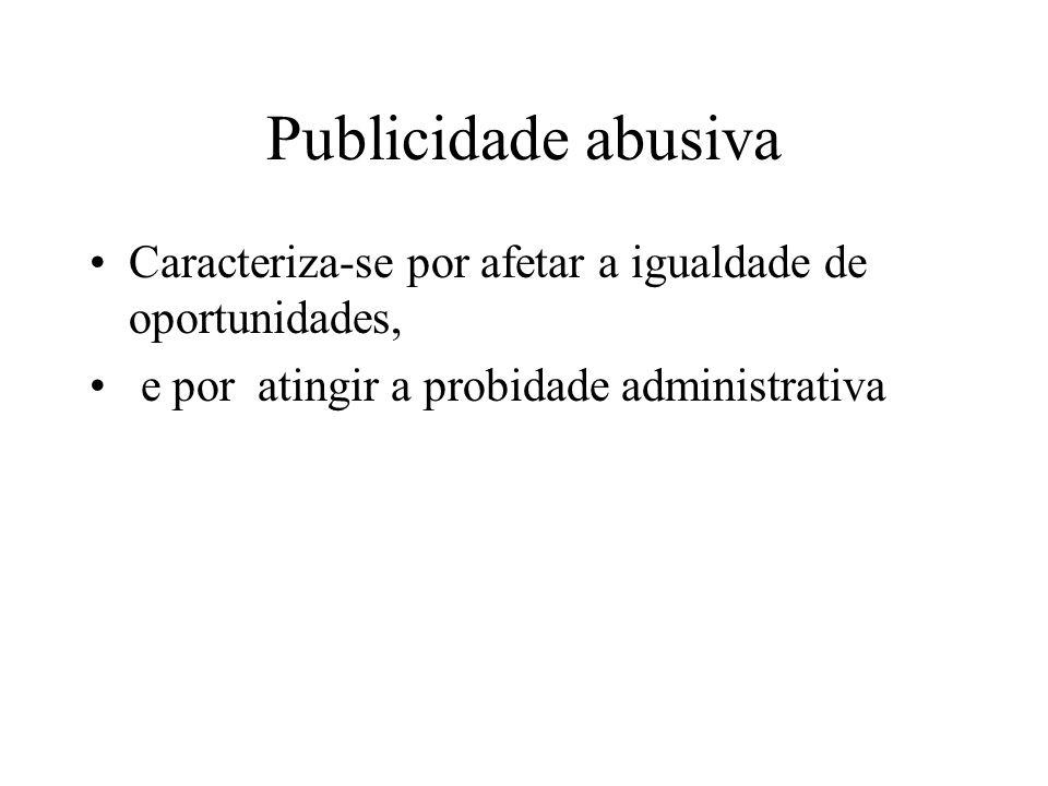 Publicidade abusiva Caracteriza-se por afetar a igualdade de oportunidades, e por atingir a probidade administrativa.
