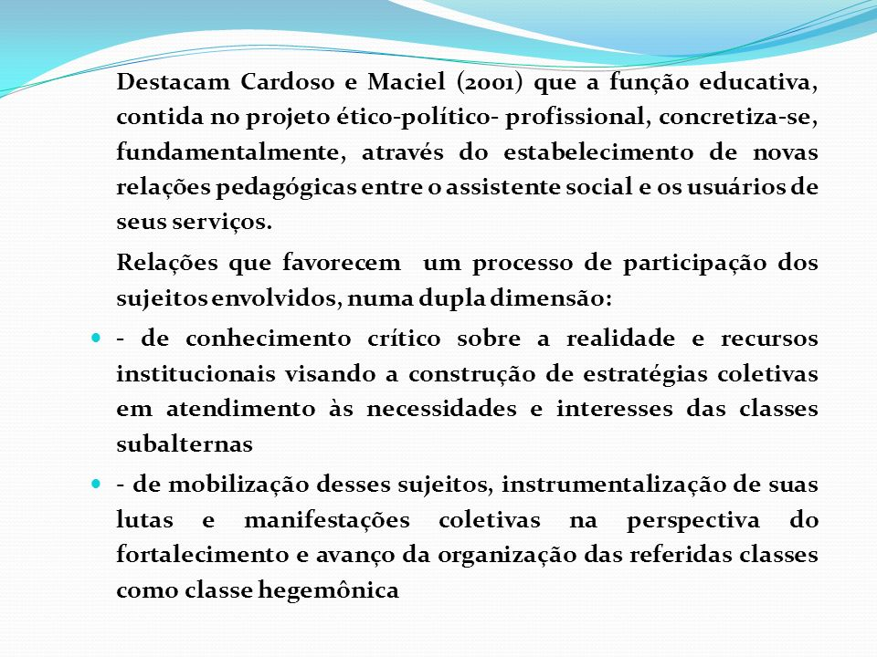 Destacam Cardoso e Maciel (2001) que a função educativa, contida no projeto ético-político- profissional, concretiza-se, fundamentalmente, através do estabelecimento de novas relações pedagógicas entre o assistente social e os usuários de seus serviços.