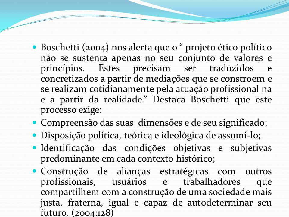 Boschetti (2004) nos alerta que o projeto ético político não se sustenta apenas no seu conjunto de valores e princípios. Estes precisam ser traduzidos e concretizados a partir de mediações que se constroem e se realizam cotidianamente pela atuação profissional na e a partir da realidade. Destaca Boschetti que este processo exige: