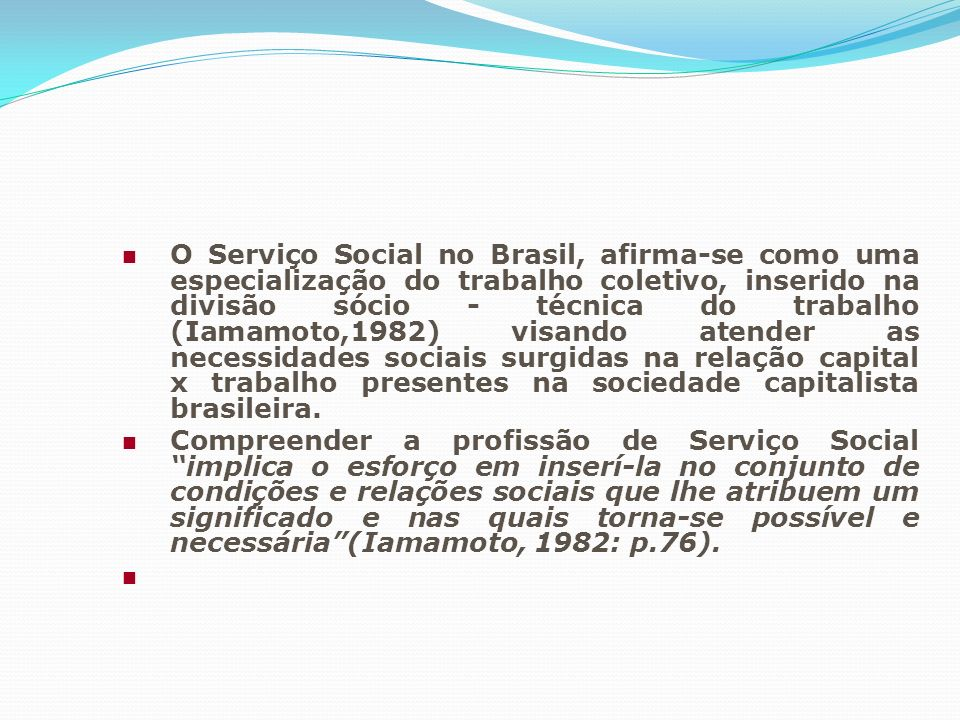 O Serviço Social no Brasil, afirma-se como uma especialização do trabalho coletivo, inserido na divisão sócio - técnica do trabalho (Iamamoto,1982) visando atender as necessidades sociais surgidas na relação capital x trabalho presentes na sociedade capitalista brasileira.