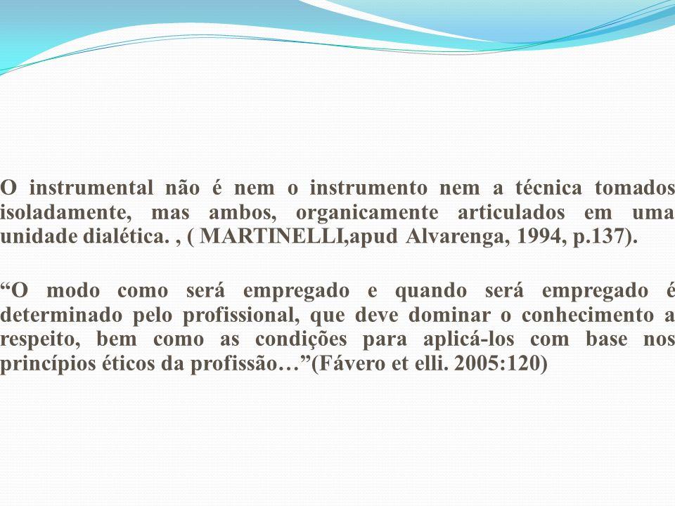 O instrumental não é nem o instrumento nem a técnica tomados isoladamente, mas ambos, organicamente articulados em uma unidade dialética. , ( MARTINELLI,apud Alvarenga, 1994, p.137).