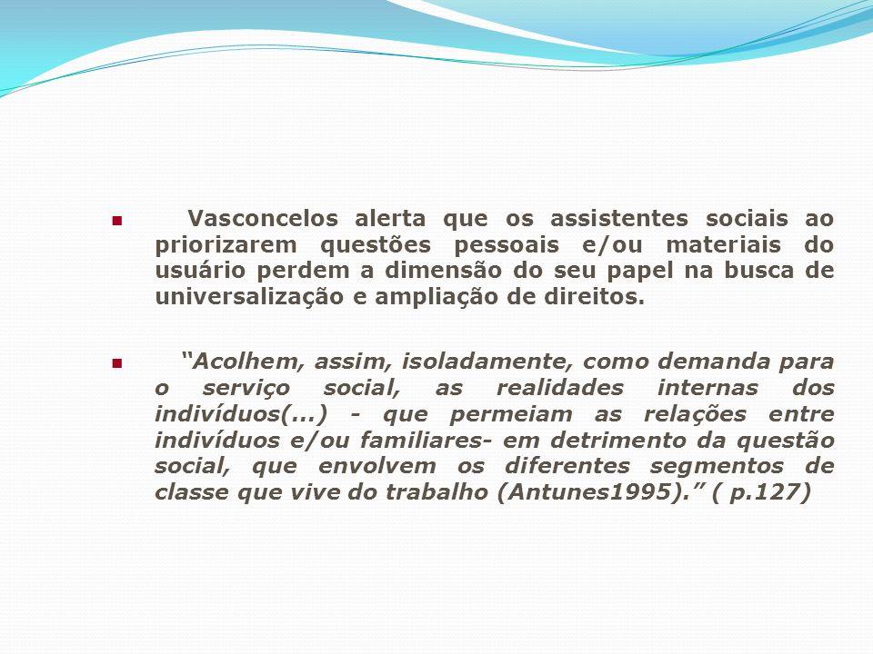 Vasconcelos alerta que os assistentes sociais ao priorizarem questões pessoais e/ou materiais do usuário perdem a dimensão do seu papel na busca de universalização e ampliação de direitos.