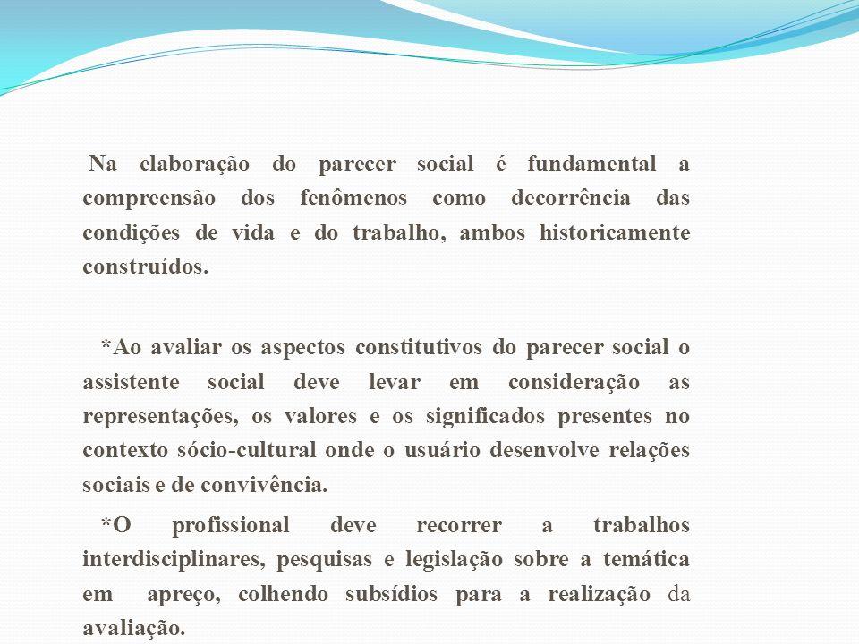 Na elaboração do parecer social é fundamental a compreensão dos fenômenos como decorrência das condições de vida e do trabalho, ambos historicamente construídos.