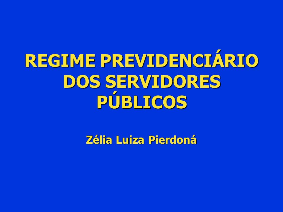 REGIME PREVIDENCIÁRIO DOS SERVIDORES PÚBLICOS Zélia Luiza Pierdoná