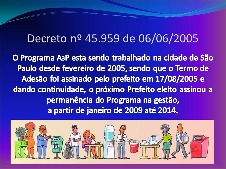 Decreto nº 45.959 de 06/06/2005 O Programa A3P esta sendo trabalhado na cidade de São Paulo desde fevereiro de 2005, sendo que o Termo de Adesão foi assinado pelo prefeito em 17/08/2005 e dando continuidade, o próximo Prefeito eleito assinou a permanência do Programa na gestão, a partir de janeiro de 2009 até 2014.