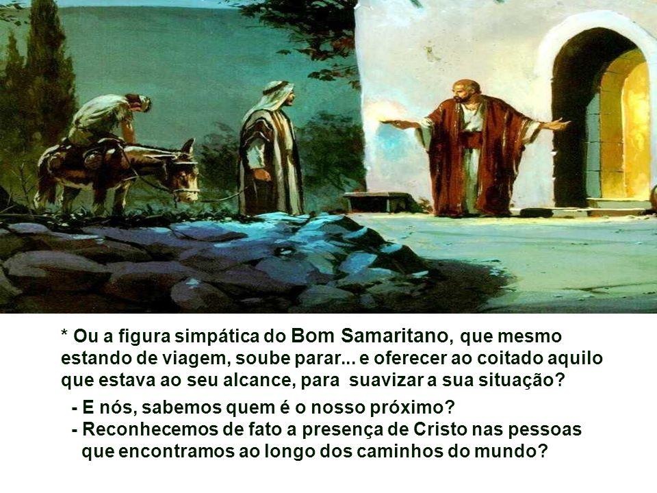 * Ou a figura simpática do Bom Samaritano, que mesmo estando de viagem, soube parar... e oferecer ao coitado aquilo que estava ao seu alcance, para suavizar a sua situação