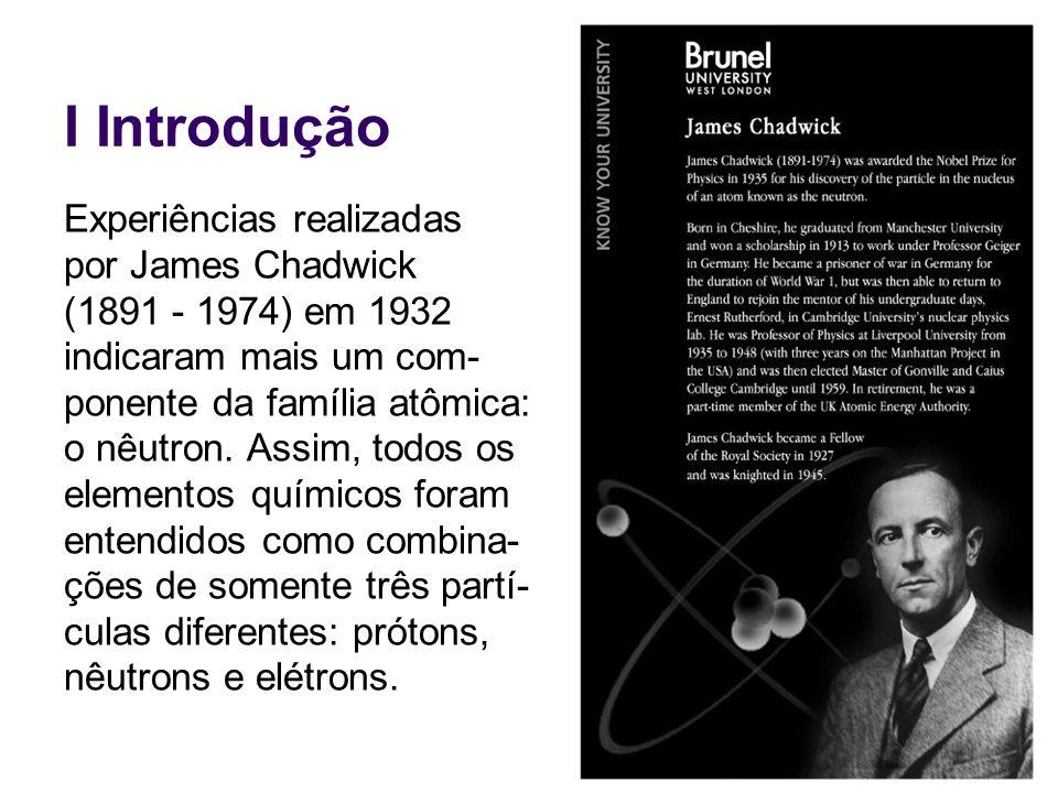 I Introdução Experiências realizadas por James Chadwick